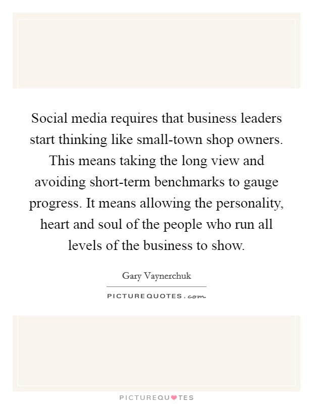Social media requires that business leaders start thinking like small-town shop owners. This means taking the long view and avoiding short-term benchmarks to gauge progress. It means allowing the personality, heart and soul of the people who run all levels of the business to show Picture Quote #1