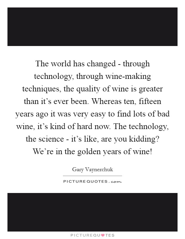The world has changed - through technology, through wine-making techniques, the quality of wine is greater than it's ever been. Whereas ten, fifteen years ago it was very easy to find lots of bad wine, it's kind of hard now. The technology, the science - it's like, are you kidding? We're in the golden years of wine! Picture Quote #1