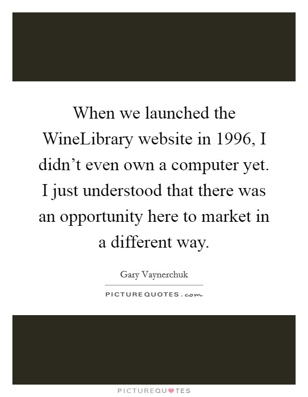 When we launched the WineLibrary website in 1996, I didn't even own a computer yet. I just understood that there was an opportunity here to market in a different way Picture Quote #1