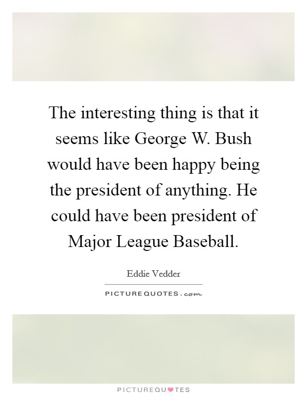 The interesting thing is that it seems like George W. Bush would have been happy being the president of anything. He could have been president of Major League Baseball Picture Quote #1