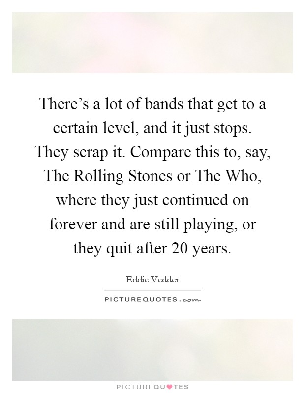 There's a lot of bands that get to a certain level, and it just stops. They scrap it. Compare this to, say, The Rolling Stones or The Who, where they just continued on forever and are still playing, or they quit after 20 years Picture Quote #1
