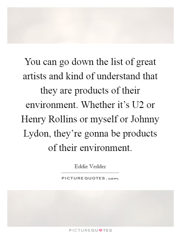 You can go down the list of great artists and kind of understand that they are products of their environment. Whether it's U2 or Henry Rollins or myself or Johnny Lydon, they're gonna be products of their environment Picture Quote #1
