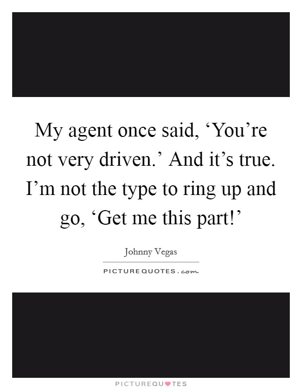 My agent once said, 'You're not very driven.' And it's true. I'm not the type to ring up and go, 'Get me this part!' Picture Quote #1