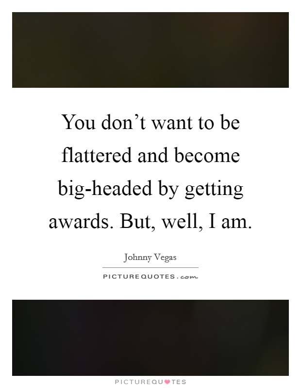 You don't want to be flattered and become big-headed by getting awards. But, well, I am Picture Quote #1