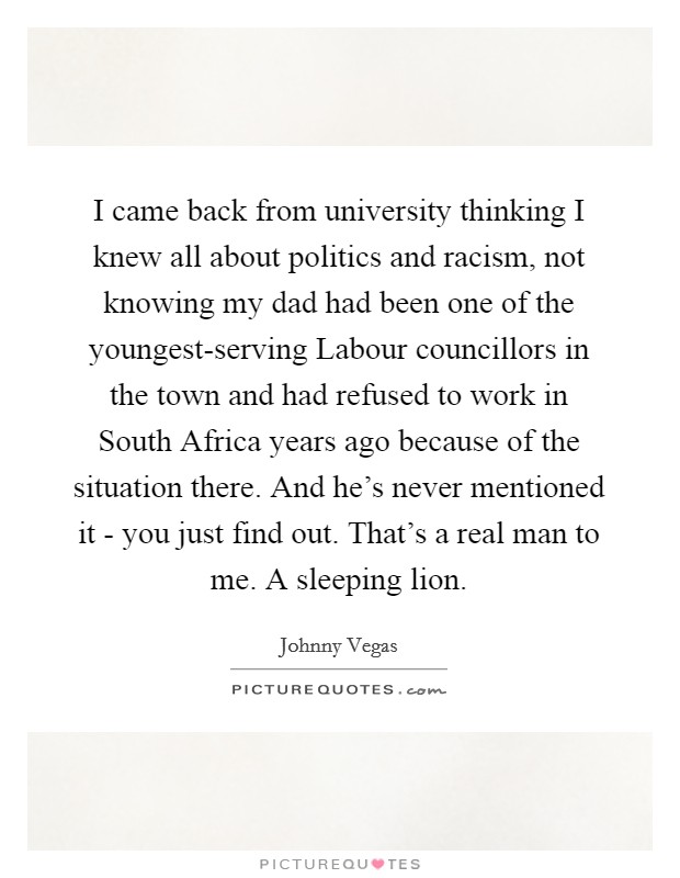 I came back from university thinking I knew all about politics and racism, not knowing my dad had been one of the youngest-serving Labour councillors in the town and had refused to work in South Africa years ago because of the situation there. And he's never mentioned it - you just find out. That's a real man to me. A sleeping lion Picture Quote #1