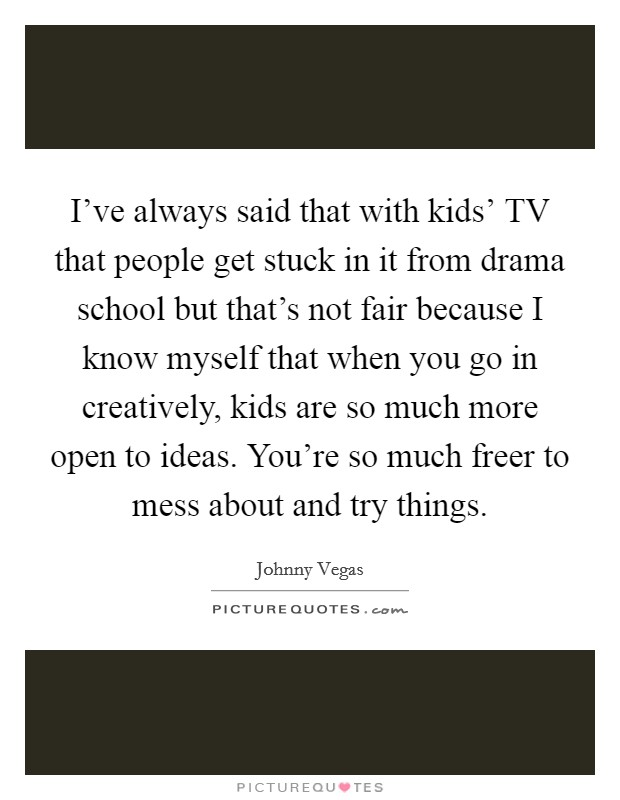 I've always said that with kids' TV that people get stuck in it from drama school but that's not fair because I know myself that when you go in creatively, kids are so much more open to ideas. You're so much freer to mess about and try things Picture Quote #1