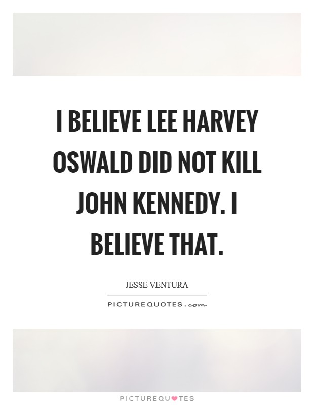 I believe Lee Harvey Oswald did not kill John Kennedy. I believe that Picture Quote #1