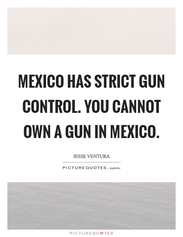 Mexico has strict gun control. You cannot own a gun in Mexico Picture Quote #1