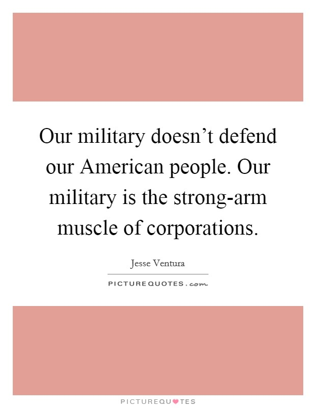 Our military doesn't defend our American people. Our military is the strong-arm muscle of corporations Picture Quote #1