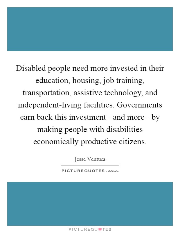 Disabled people need more invested in their education, housing, job training, transportation, assistive technology, and independent-living facilities. Governments earn back this investment - and more - by making people with disabilities economically productive citizens Picture Quote #1