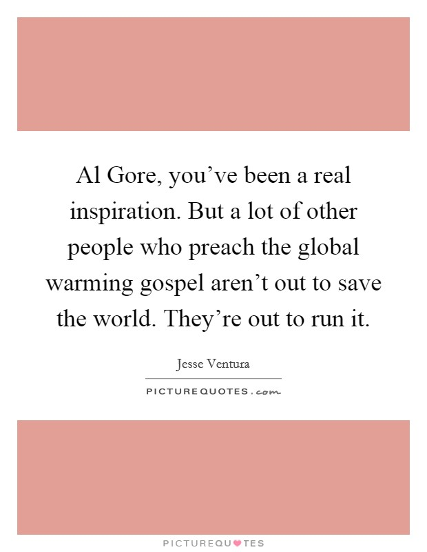 Al Gore, you've been a real inspiration. But a lot of other people who preach the global warming gospel aren't out to save the world. They're out to run it Picture Quote #1