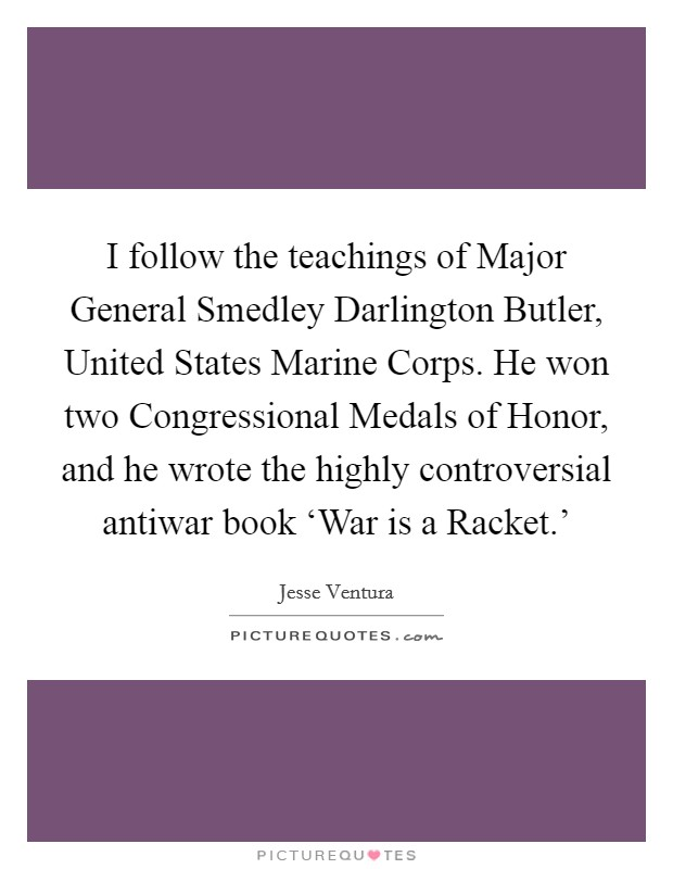 I follow the teachings of Major General Smedley Darlington Butler, United States Marine Corps. He won two Congressional Medals of Honor, and he wrote the highly controversial antiwar book 'War is a Racket.' Picture Quote #1