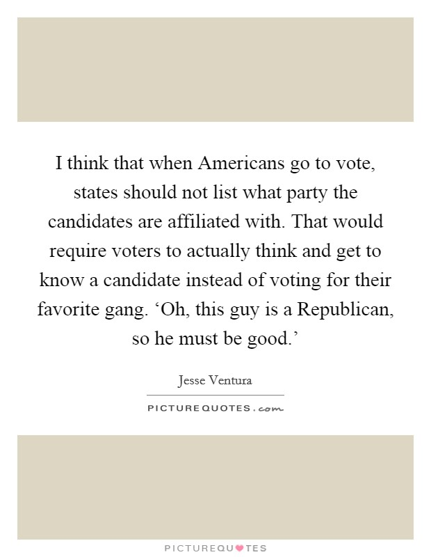 I think that when Americans go to vote, states should not list what party the candidates are affiliated with. That would require voters to actually think and get to know a candidate instead of voting for their favorite gang. 'Oh, this guy is a Republican, so he must be good.' Picture Quote #1