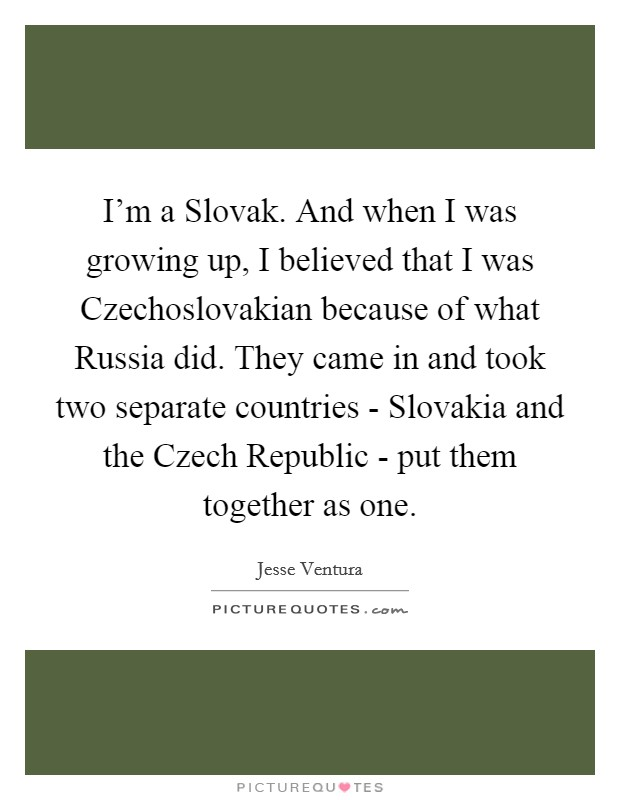 I'm a Slovak. And when I was growing up, I believed that I was Czechoslovakian because of what Russia did. They came in and took two separate countries - Slovakia and the Czech Republic - put them together as one Picture Quote #1