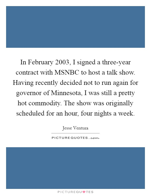 In February 2003, I signed a three-year contract with MSNBC to host a talk show. Having recently decided not to run again for governor of Minnesota, I was still a pretty hot commodity. The show was originally scheduled for an hour, four nights a week Picture Quote #1