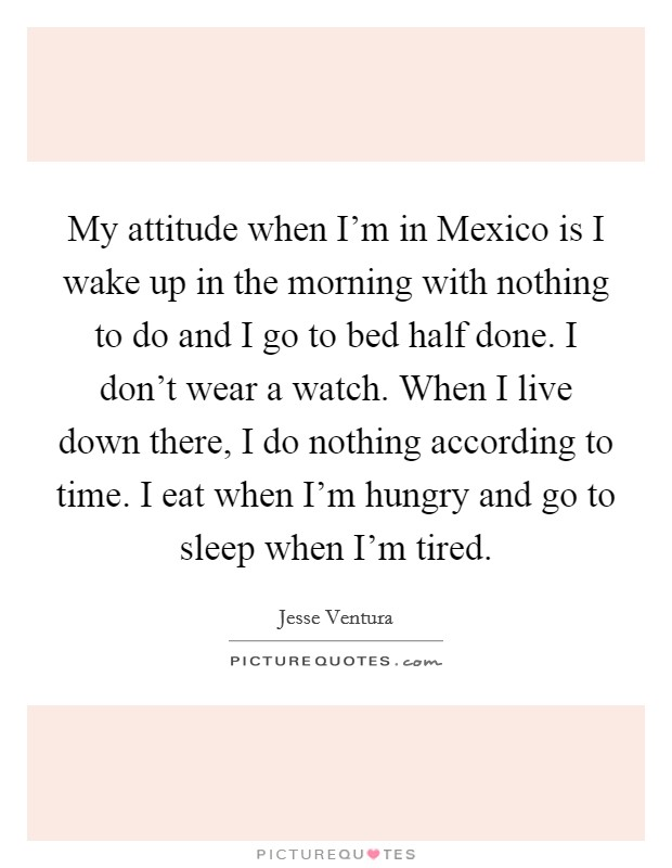My attitude when I'm in Mexico is I wake up in the morning with nothing to do and I go to bed half done. I don't wear a watch. When I live down there, I do nothing according to time. I eat when I'm hungry and go to sleep when I'm tired Picture Quote #1