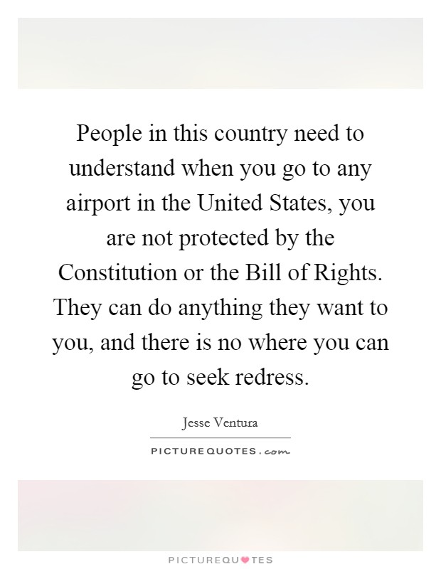 People in this country need to understand when you go to any airport in the United States, you are not protected by the Constitution or the Bill of Rights. They can do anything they want to you, and there is no where you can go to seek redress Picture Quote #1