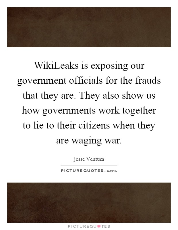 WikiLeaks is exposing our government officials for the frauds that they are. They also show us how governments work together to lie to their citizens when they are waging war Picture Quote #1