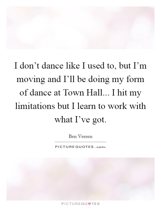 I don't dance like I used to, but I'm moving and I'll be doing my form of dance at Town Hall... I hit my limitations but I learn to work with what I've got Picture Quote #1