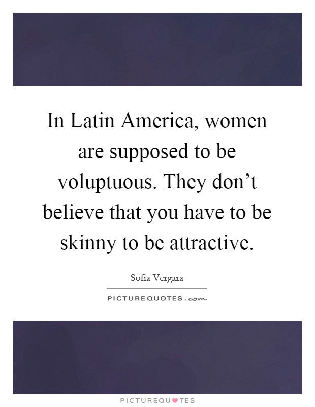 In Latin America, women are supposed to be voluptuous. They don't believe that you have to be skinny to be attractive Picture Quote #1
