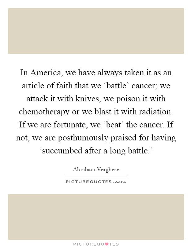 In America, we have always taken it as an article of faith that we 'battle' cancer; we attack it with knives, we poison it with chemotherapy or we blast it with radiation. If we are fortunate, we 'beat' the cancer. If not, we are posthumously praised for having 'succumbed after a long battle.' Picture Quote #1
