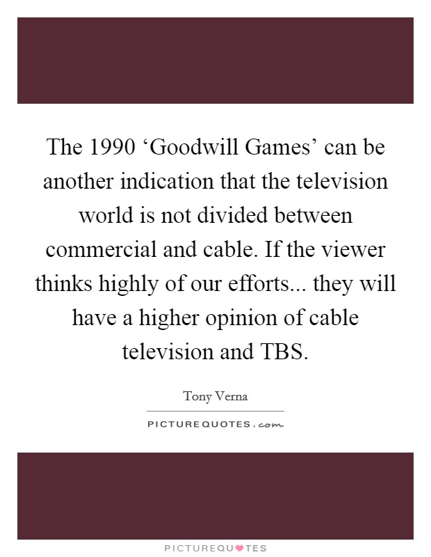 The 1990 'Goodwill Games' can be another indication that the television world is not divided between commercial and cable. If the viewer thinks highly of our efforts... they will have a higher opinion of cable television and TBS Picture Quote #1