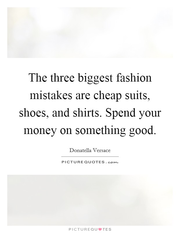 The three biggest fashion mistakes are cheap suits, shoes, and shirts. Spend your money on something good Picture Quote #1