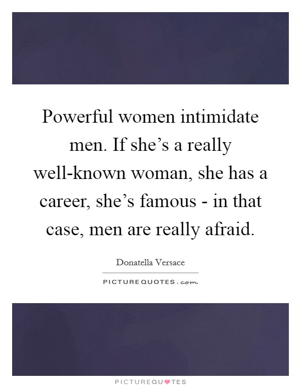 Powerful women intimidate men. If she's a really well-known woman, she has a career, she's famous - in that case, men are really afraid Picture Quote #1