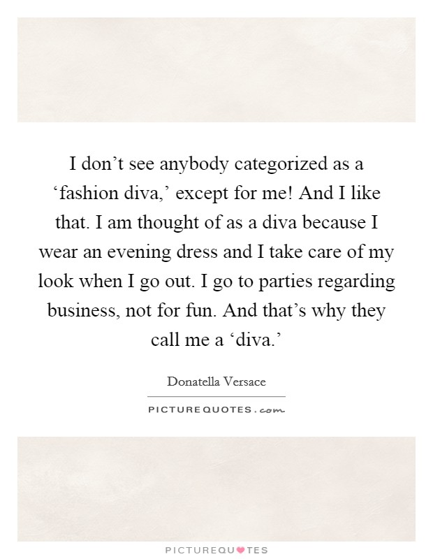 I don't see anybody categorized as a 'fashion diva,' except for me! And I like that. I am thought of as a diva because I wear an evening dress and I take care of my look when I go out. I go to parties regarding business, not for fun. And that's why they call me a 'diva.' Picture Quote #1