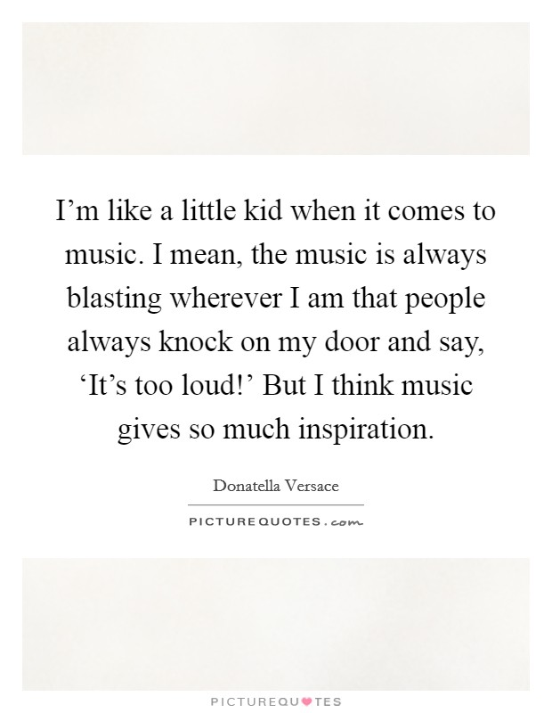 I'm like a little kid when it comes to music. I mean, the music is always blasting wherever I am that people always knock on my door and say, 'It's too loud!' But I think music gives so much inspiration Picture Quote #1