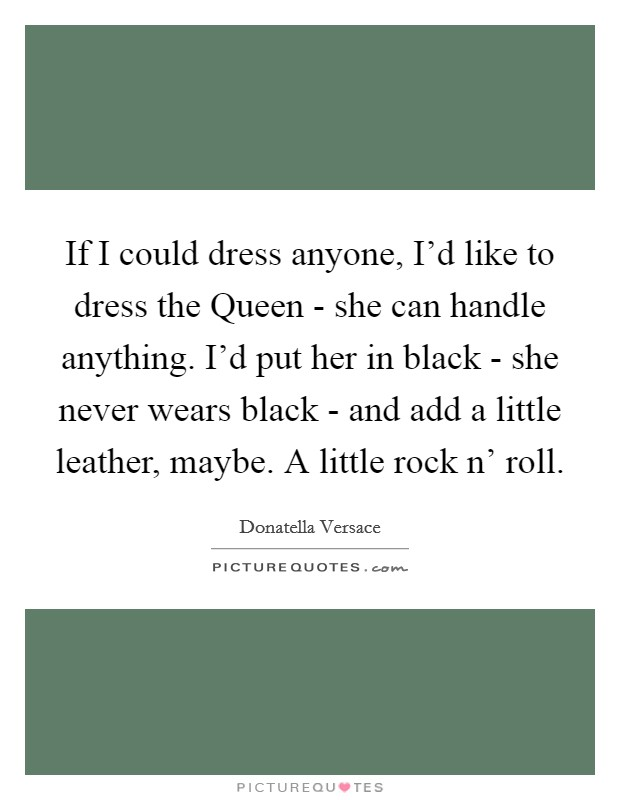 If I could dress anyone, I'd like to dress the Queen - she can handle anything. I'd put her in black - she never wears black - and add a little leather, maybe. A little rock n' roll Picture Quote #1
