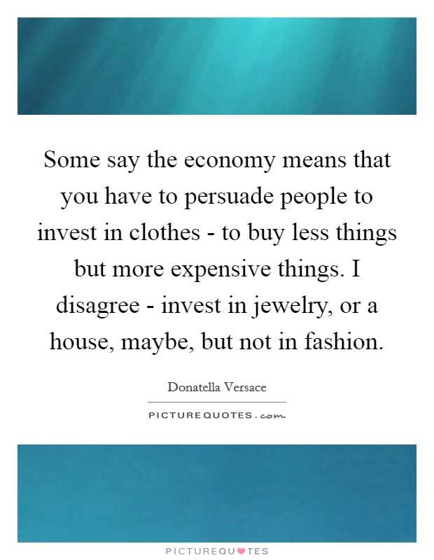 Some say the economy means that you have to persuade people to invest in clothes - to buy less things but more expensive things. I disagree - invest in jewelry, or a house, maybe, but not in fashion Picture Quote #1