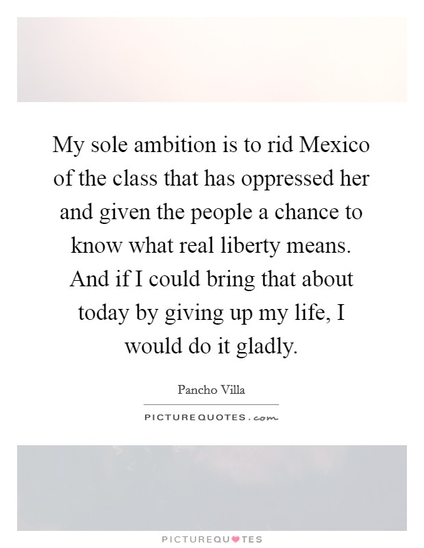 My sole ambition is to rid Mexico of the class that has oppressed her and given the people a chance to know what real liberty means. And if I could bring that about today by giving up my life, I would do it gladly Picture Quote #1