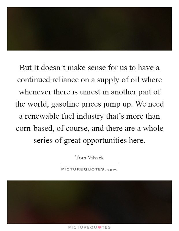But It doesn't make sense for us to have a continued reliance on a supply of oil where whenever there is unrest in another part of the world, gasoline prices jump up. We need a renewable fuel industry that's more than corn-based, of course, and there are a whole series of great opportunities here Picture Quote #1
