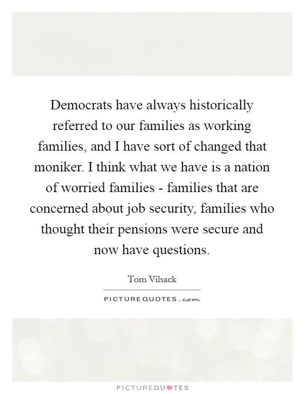 Democrats have always historically referred to our families as working families, and I have sort of changed that moniker. I think what we have is a nation of worried families - families that are concerned about job security, families who thought their pensions were secure and now have questions Picture Quote #1