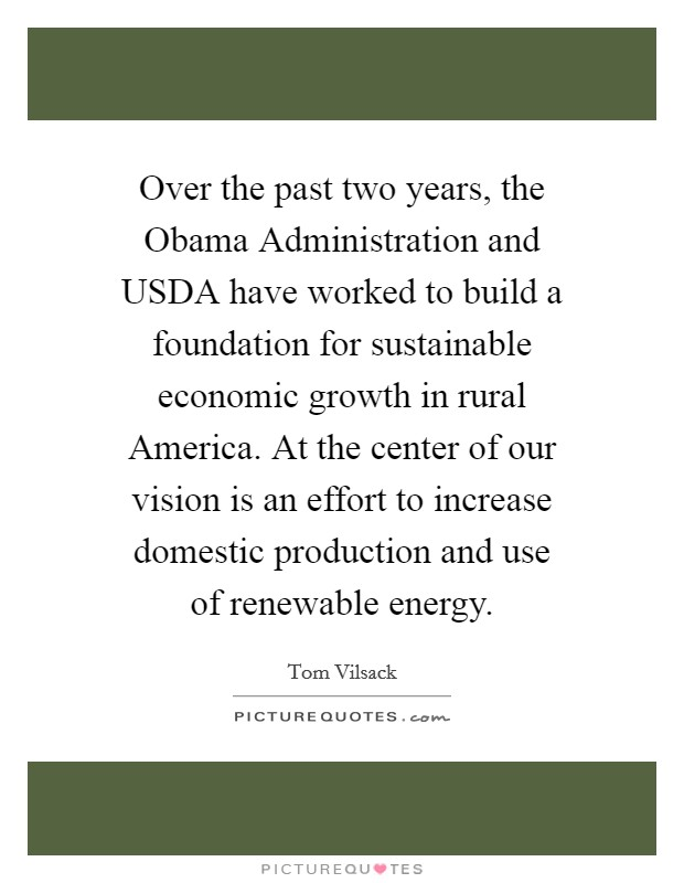 Over the past two years, the Obama Administration and USDA have worked to build a foundation for sustainable economic growth in rural America. At the center of our vision is an effort to increase domestic production and use of renewable energy Picture Quote #1