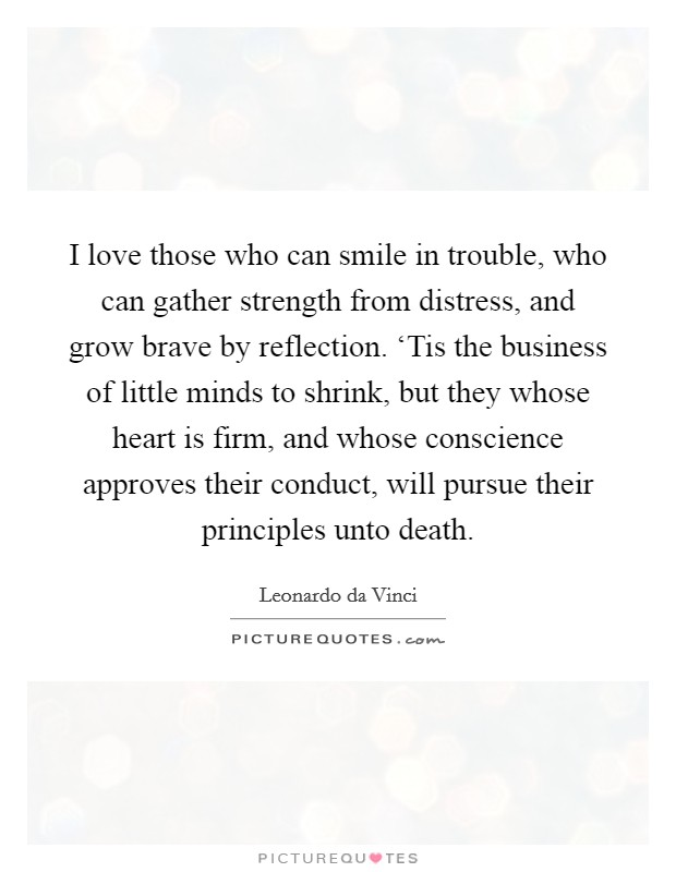 I love those who can smile in trouble, who can gather strength from distress, and grow brave by reflection. 'Tis the business of little minds to shrink, but they whose heart is firm, and whose conscience approves their conduct, will pursue their principles unto death Picture Quote #1