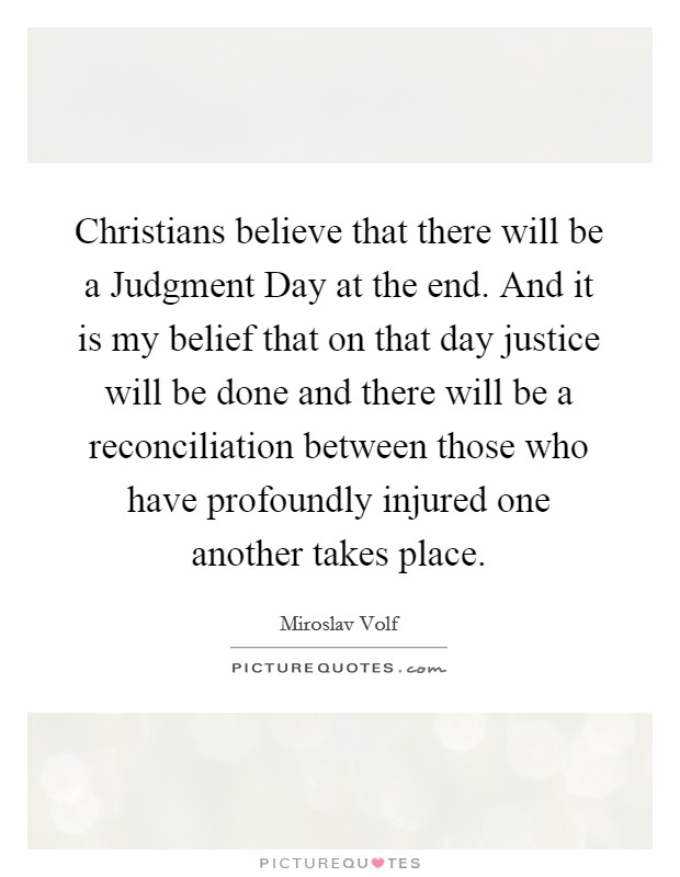 Christians believe that there will be a Judgment Day at the end. And it is my belief that on that day justice will be done and there will be a reconciliation between those who have profoundly injured one another takes place Picture Quote #1