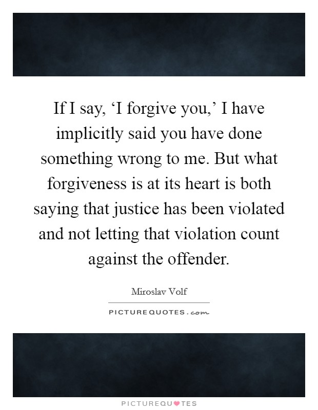 If I say, 'I forgive you,' I have implicitly said you have done something wrong to me. But what forgiveness is at its heart is both saying that justice has been violated and not letting that violation count against the offender Picture Quote #1