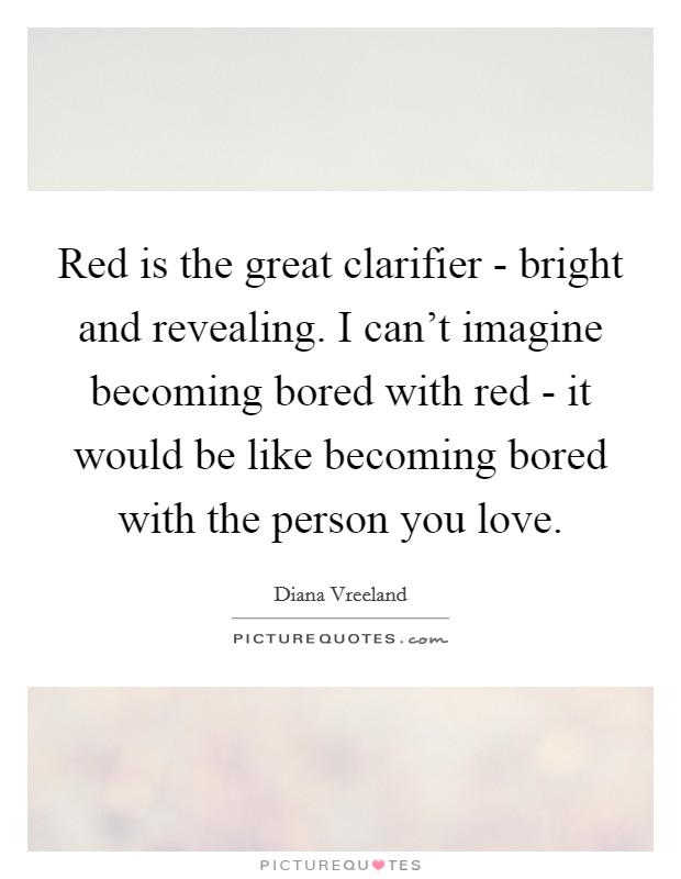 Red is the great clarifier - bright and revealing. I can't imagine becoming bored with red - it would be like becoming bored with the person you love Picture Quote #1