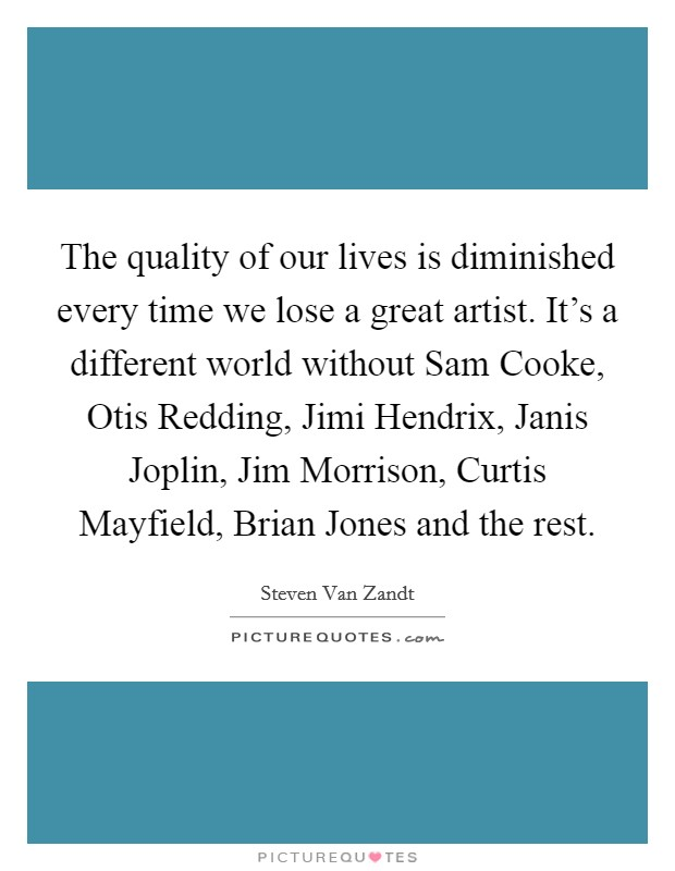 The quality of our lives is diminished every time we lose a great artist. It's a different world without Sam Cooke, Otis Redding, Jimi Hendrix, Janis Joplin, Jim Morrison, Curtis Mayfield, Brian Jones and the rest Picture Quote #1