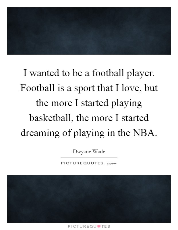 I wanted to be a football player. Football is a sport that I love, but the more I started playing basketball, the more I started dreaming of playing in the NBA Picture Quote #1