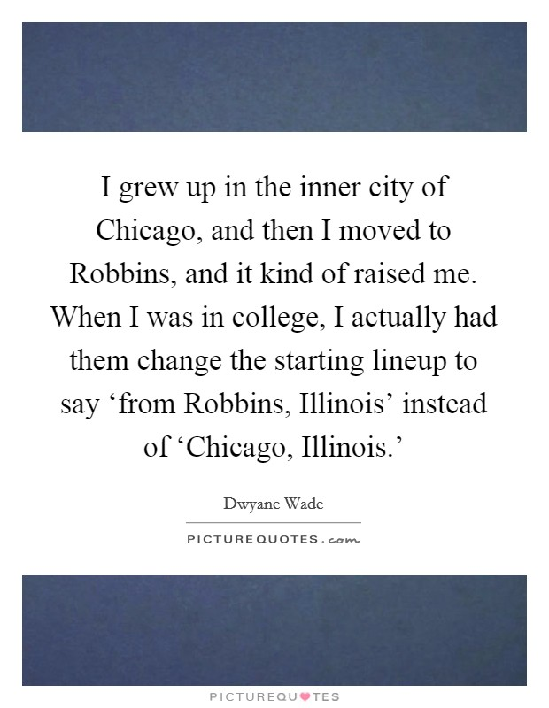 I grew up in the inner city of Chicago, and then I moved to Robbins, and it kind of raised me. When I was in college, I actually had them change the starting lineup to say 'from Robbins, Illinois' instead of 'Chicago, Illinois.' Picture Quote #1