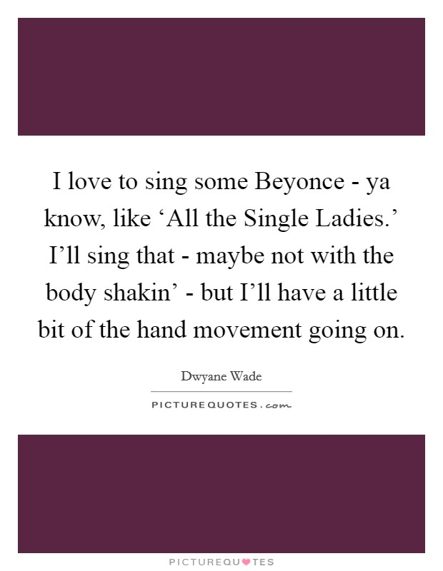 I love to sing some Beyonce - ya know, like 'All the Single Ladies.' I'll sing that - maybe not with the body shakin' - but I'll have a little bit of the hand movement going on Picture Quote #1