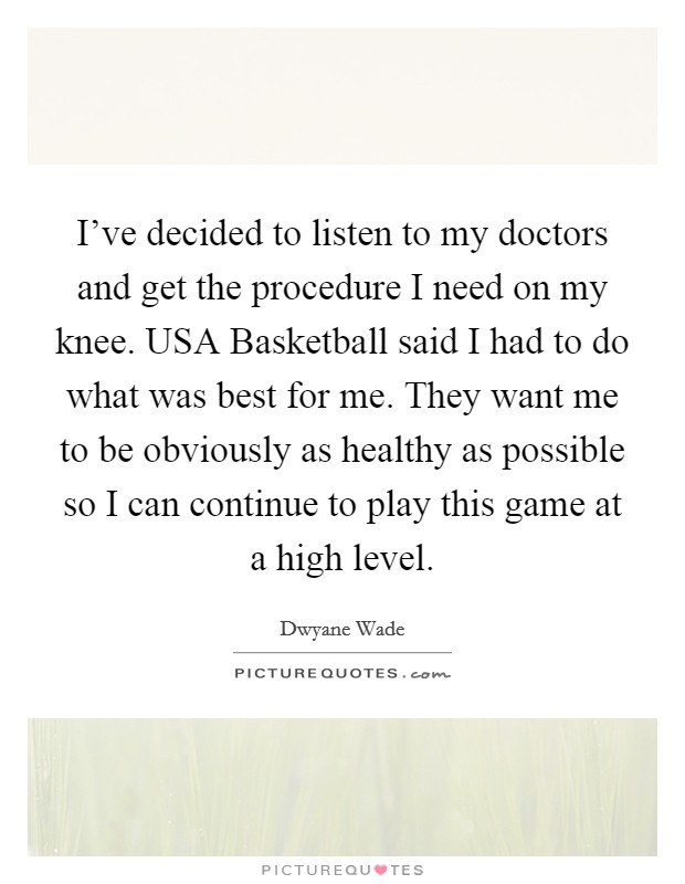 I've decided to listen to my doctors and get the procedure I need on my knee. USA Basketball said I had to do what was best for me. They want me to be obviously as healthy as possible so I can continue to play this game at a high level Picture Quote #1