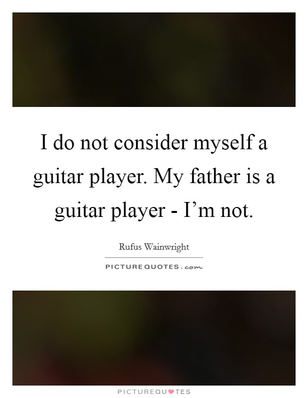 I do not consider myself a guitar player. My father is a guitar player - I'm not Picture Quote #1