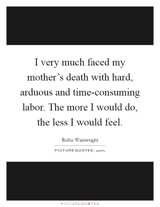 I very much faced my mother's death with hard, arduous and time-consuming labor. The more I would do, the less I would feel Picture Quote #1