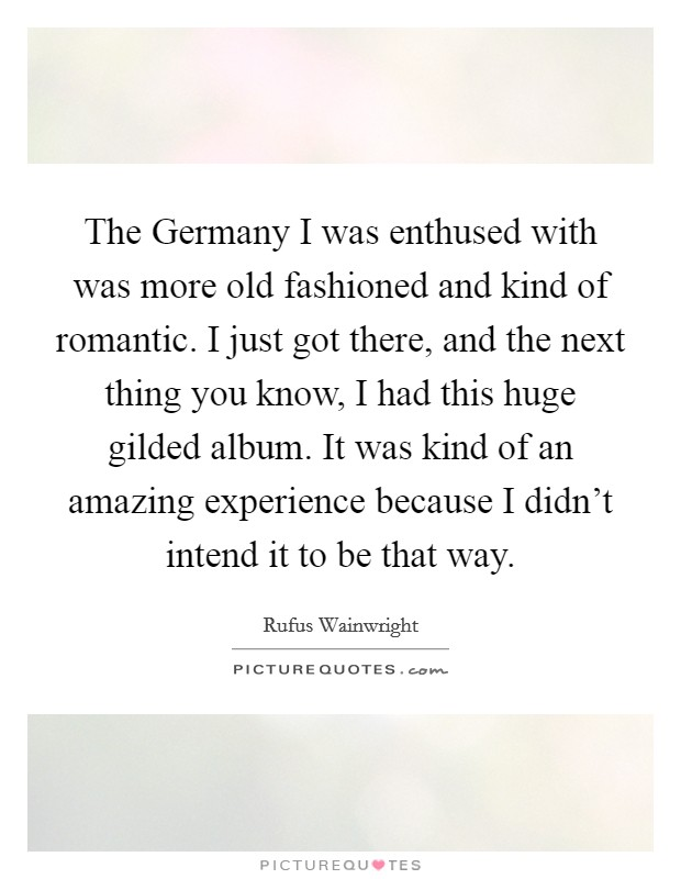 The Germany I was enthused with was more old fashioned and kind of romantic. I just got there, and the next thing you know, I had this huge gilded album. It was kind of an amazing experience because I didn't intend it to be that way Picture Quote #1