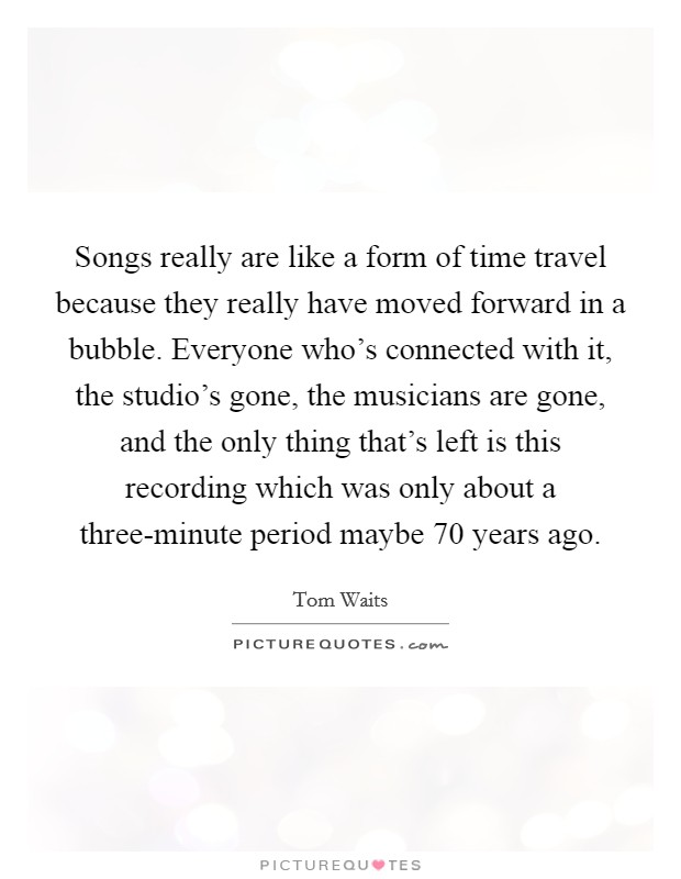 Songs really are like a form of time travel because they really have moved forward in a bubble. Everyone who's connected with it, the studio's gone, the musicians are gone, and the only thing that's left is this recording which was only about a three-minute period maybe 70 years ago Picture Quote #1