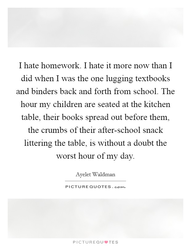 I hate homework. I hate it more now than I did when I was the one lugging textbooks and binders back and forth from school. The hour my children are seated at the kitchen table, their books spread out before them, the crumbs of their after-school snack littering the table, is without a doubt the worst hour of my day Picture Quote #1